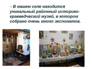 - В нашем селе находится уникальный районный историко-краеведческий музей, в