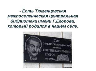 - Есть Тюменцевская межпоселенческая центральная библиотека имени Г.Егорова,