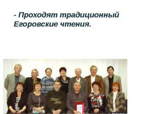 - Проходят традиционный Егоровские чтения.