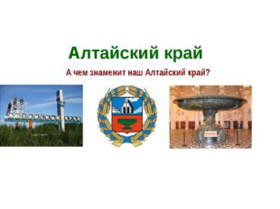 Алтайский край А чем знаменит наш Алтайский край?
