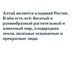 Алтай является кладовой России. В нём есть всё: богатый и разнообразный раст