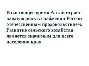 В настоящее время Алтай играет важную роль в снабжении России отечественным п
