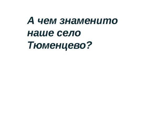 А чем знаменито наше село Тюменцево?