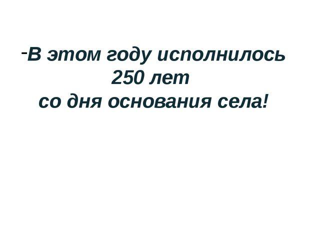 В этом году исполнилось 250 лет со дня основания села!