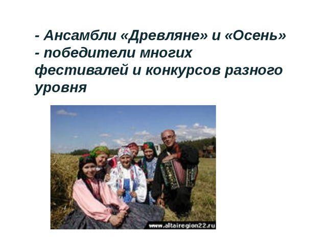 - Ансамбли «Древляне» и «Осень» - победители многих фестивалей и конкурсов р...