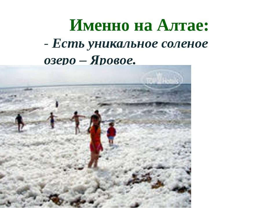 Именно на Алтае: - Есть уникальное соленое озеро – Яровое.