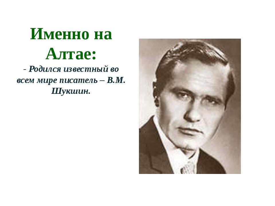 Именно на Алтае: - Родился известный во всем мире писатель – В.М. Шукшин.
