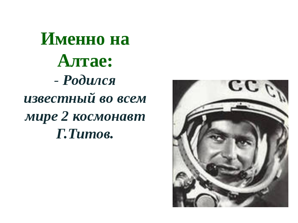 Именно на Алтае: - Родился известный во всем мире 2 космонавт Г.Титов.