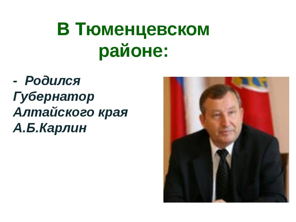 В Тюменцевском районе: - Родился Губернатор Алтайского края А.Б.Карлин