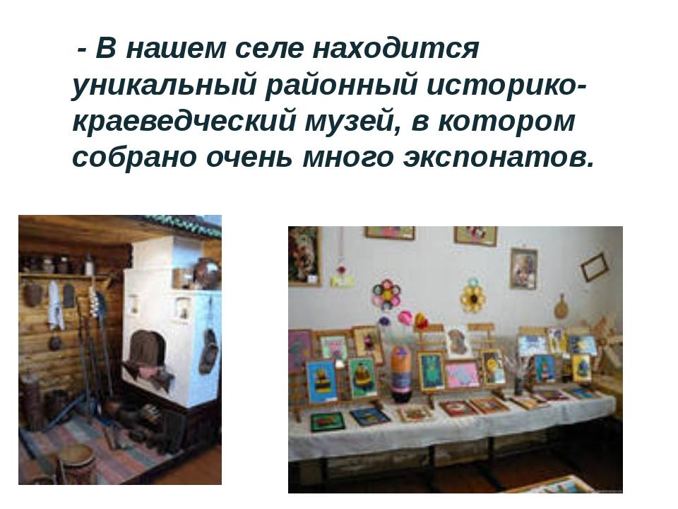 - В нашем селе находится уникальный районный историко-краеведческий музей, в...