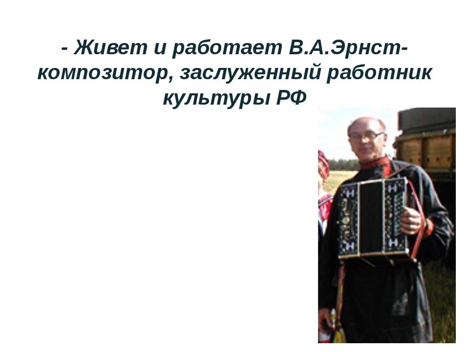 - Живет и работает В.А.Эрнст- композитор, заслуженный работник культуры РФ