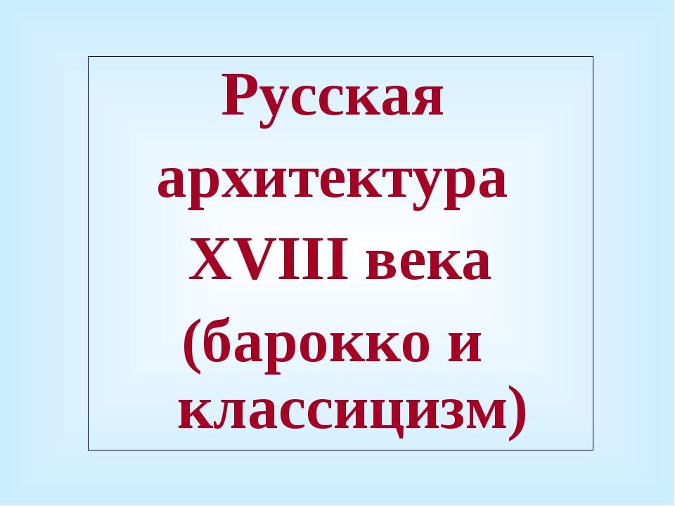 Русская архитектура XVIII века (барокко и классицизм)