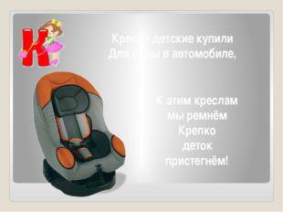 Кресла детские купили Для езды в автомобиле, К этим креслам мы ремнём Крепко