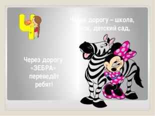 Через дорогу – школа, Каток, детский сад, Через дорогу «ЗЕБРА» переведёт ребят!