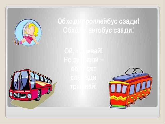 Обходи троллейбус сзади! Обходи автобус сзади! Ой, трамвай! Не забывай – обхо...