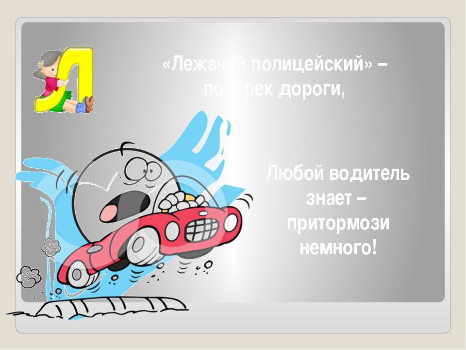 «Лежачий полицейский» – поперек дороги, Любой водитель знает – притормози нем...