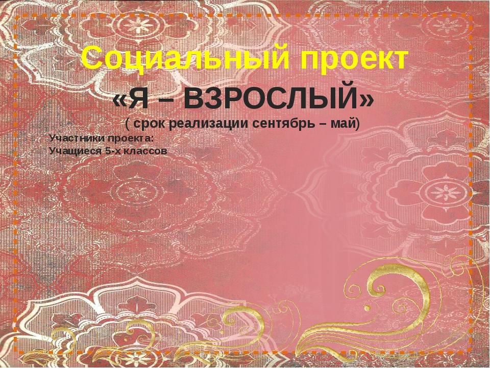 Социальный проект «Я – ВЗРОСЛЫЙ» ( срок реализации сентябрь – май) Участники...