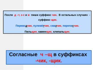 Согласные ч –щ в суффиксах -чик, -щик. После д –т, з-с и ж пиши суффикс чик.