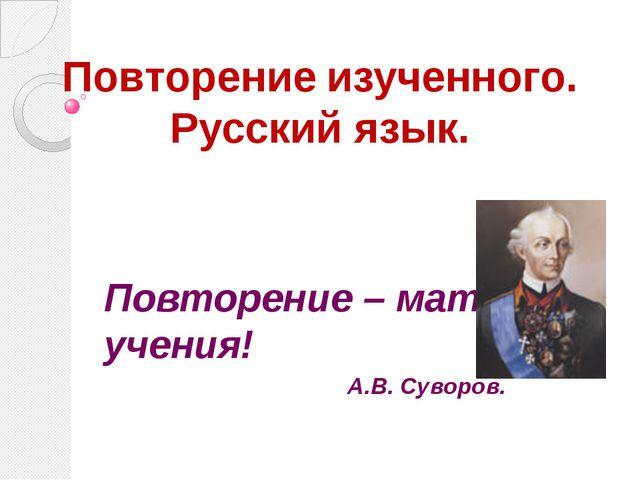 Повторение изученного. Русский язык. Повторение – мать учения! А.В. Суворов.