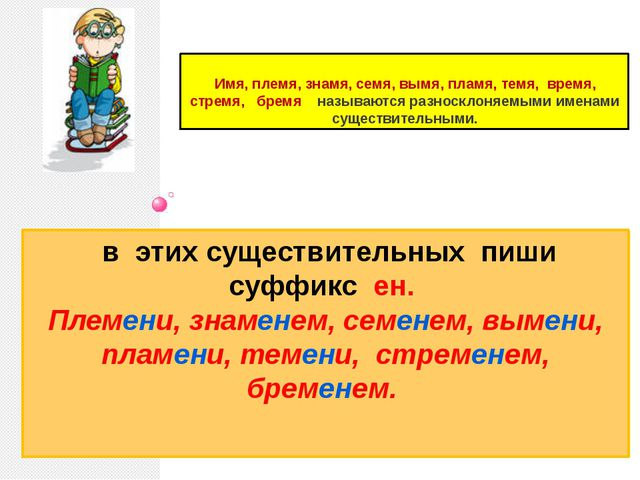 в этих существительных пиши суффикс ен. Племени, знаменем, семенем, вымени,...