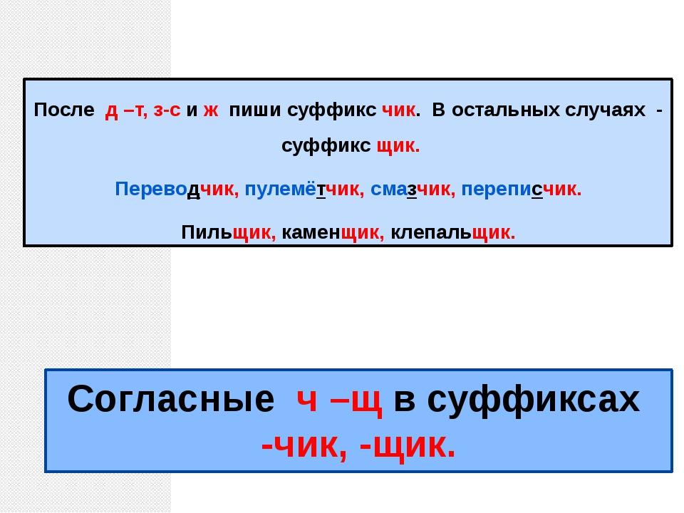 Согласные ч –щ в суффиксах -чик, -щик. После д –т, з-с и ж пиши суффикс чик....