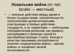 Локальная война(от лат. localis— местный) —военные действиямежду двумя и