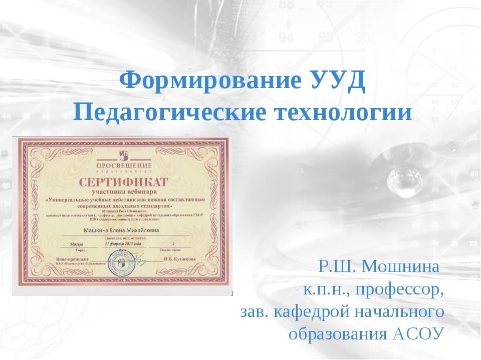 Формирование УУД Педагогические технологии Р.Ш. Мошнина к.п.н., профессор, за...