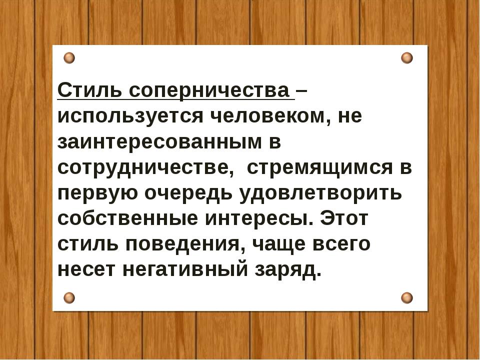 Стиль соперничества –используется человеком, не заинтересованным в сотрудниче...