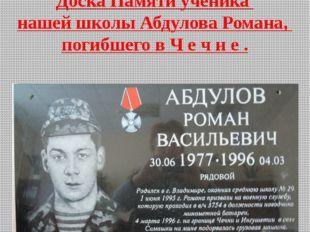 Доска Памяти ученика нашей школы Абдулова Романа, погибшего в Ч е ч н е . Тат