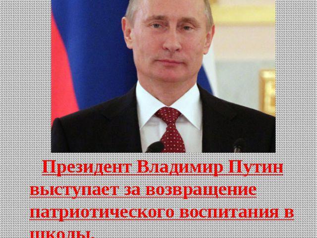 Президент Владимир Путин выступает за возвращение патриотического воспитания...