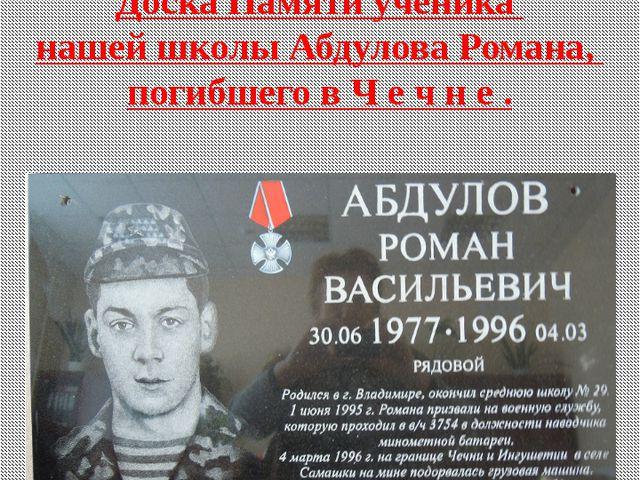 Доска Памяти ученика нашей школы Абдулова Романа, погибшего в Ч е ч н е . Тат...
