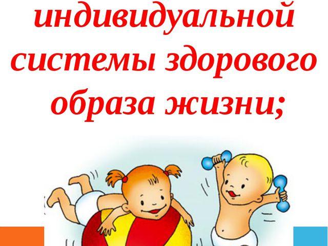 - формированию индивидуальной системы здорового образа жизни;