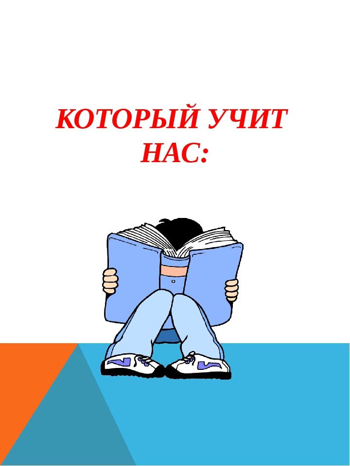 КОТОРЫЙ УЧИТ НАС: