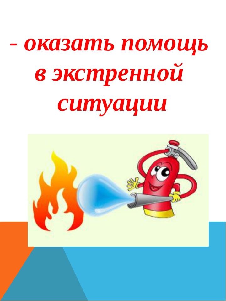 - оказать помощь в экстренной ситуации