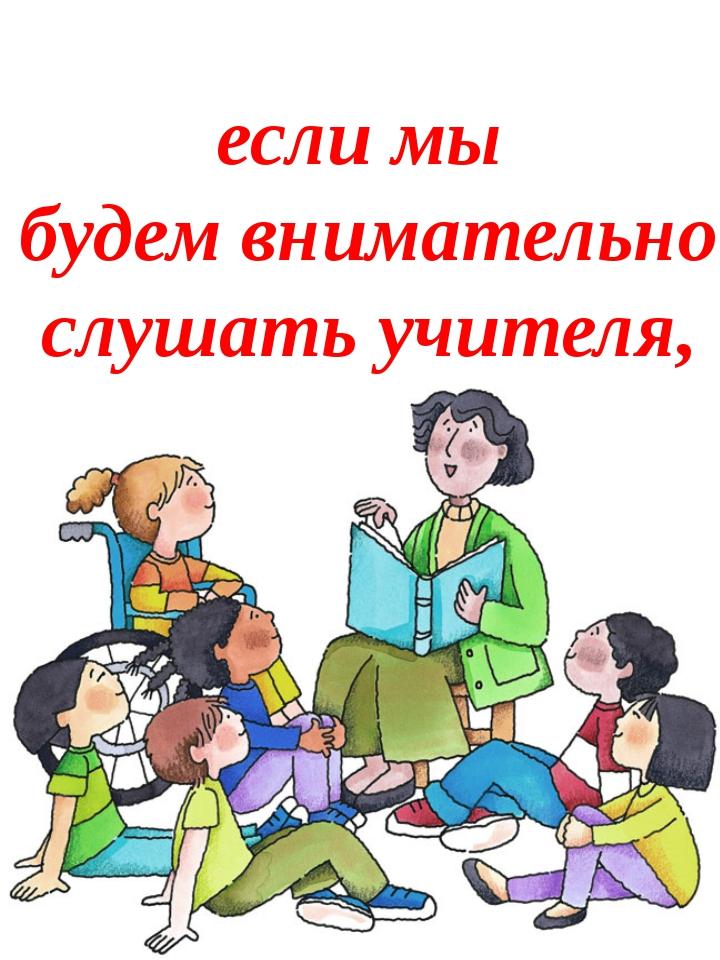 если мы будем внимательно слушать учителя,