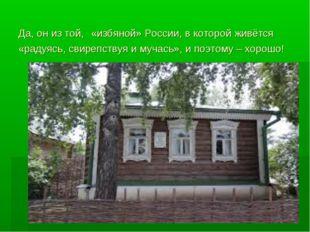Да, он из той, «избяной» России, в которой живётся «радуясь, свирепствуя и му