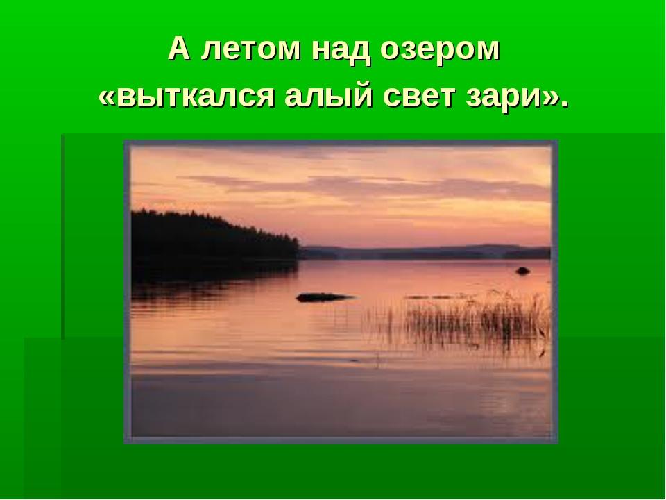 А летом над озером «выткался алый свет зари».