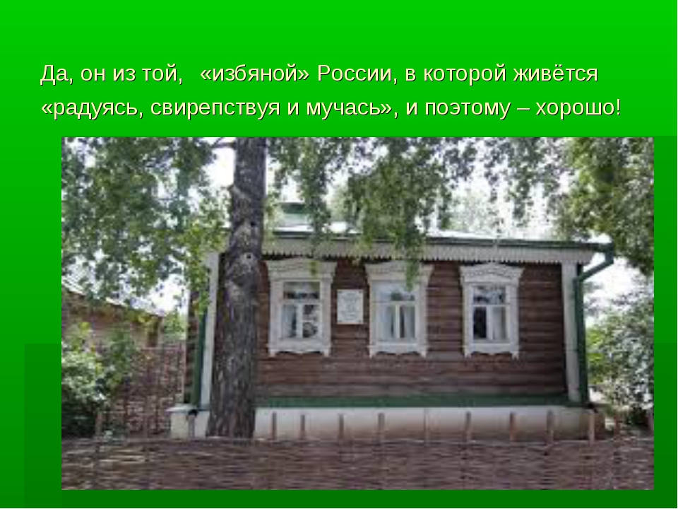 Да, он из той, «избяной» России, в которой живётся «радуясь, свирепствуя и му...