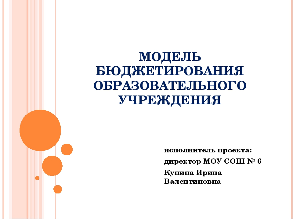 Презентация на тему Модель бюджетирования образовательного  слайда 1 МОДЕЛЬ БЮДЖЕТИРОВАНИЯ ОБРАЗОВАТЕЛЬНОГО УЧРЕЖДЕНИЯ исполнитель проекта