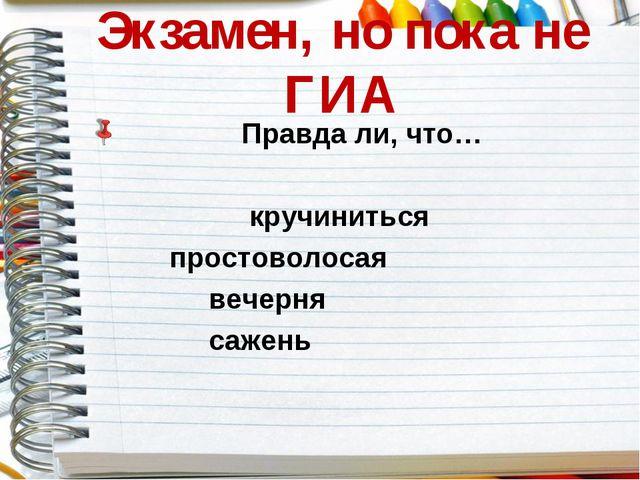 Экзамен, но пока не ГИА Правда ли, что…  кручиниться  простоволосая  веч...