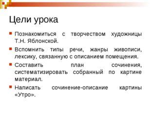 Цели урока Познакомиться с творчеством художницы Т.Н. Яблонской. Вспомнить ти
