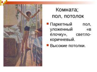 Комната; пол, потолок Паркетный пол, уложенный «в ёлочку», светло-коричневый.