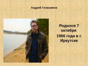 Андрей Геласимов Родился 7 октября 1966 года в г. Иркутске