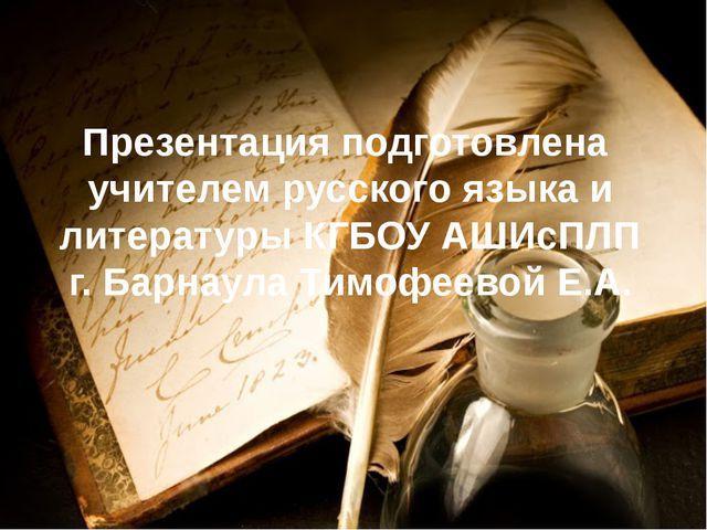 Презентация подготовлена учителем русского языка и литературы КГБОУ АШИсПЛП г...