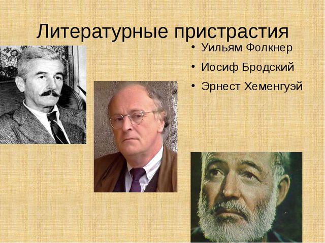 Литературные пристрастия Уильям Фолкнер Иосиф Бродский Эрнест Хеменгуэй