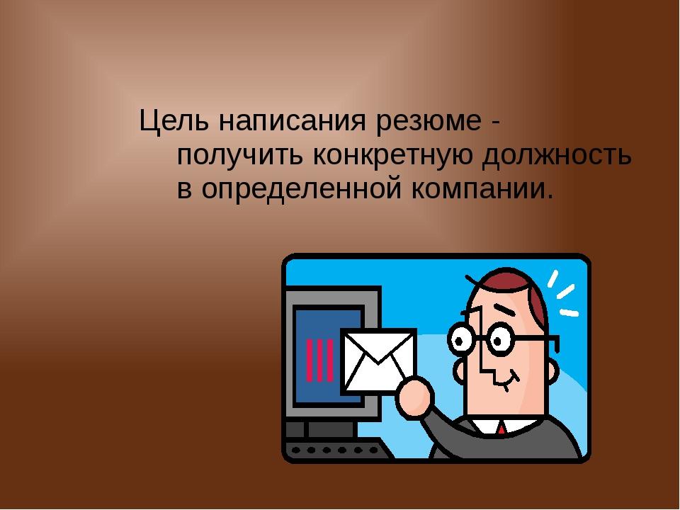 Цель написания резюме - получить конкретную должность в определенной компании.