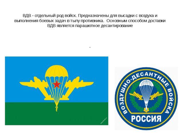 ВДВ - отдельный род войск. Предназначены для высадки с воздуха и выполнения б...