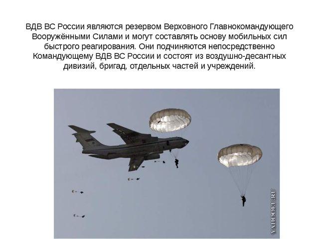 ВДВ ВС России являются резервом Верховного Главнокомандующего Вооружёнными Си...