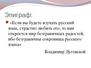 Эпиграф: «Если вы будете изучать русский язык, страстно любить его, то вам от