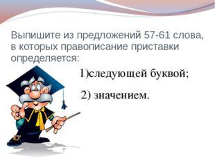 Выпишите из предложений 57-61 слова, в которых правописание приставки определ